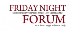 Friday Night Forum at Christ Presbyterian Church in St. Charles, MO - Ask, Learn, Engage, Discuss, Clarify